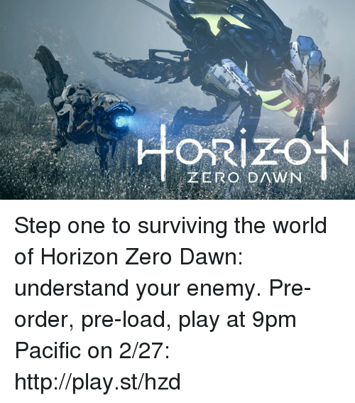 survivalism: ZERO DAWN Step one to surviving the world of Horizon Zero Dawn: understand your enemy.  Pre-order, pre-load, play at 9pm Pacific on 2/27: http://play.st/hzd