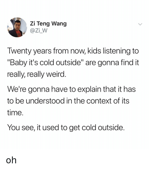 """Baby, It's Cold Outside, Weird, and Kids: Zi Teng Wang  @Zi_W  Twenty years from now, kids listening to  """"Baby it's cold outside"""" are gonna find it  really, really weird  We're gonna have to explain that it has  to be understood in the context of its  time  You see, it used to get cold outside oh"""