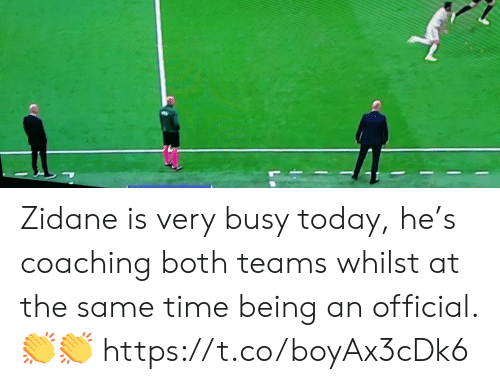 Soccer, Time, and Today: Zidane is very busy today, he's coaching both teams whilst at the same time being an official. ?? https://t.co/boyAx3cDk6