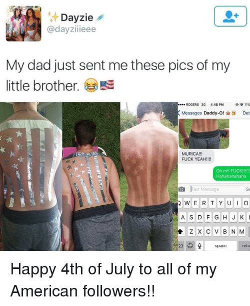 hahahahahaha: zie  @dayziieee  My dad just sent me these pics of my  little brother.  ROGERS 3G 4:48PM  ④ 011%  Messages Daddy-O!I Det  MURICA!!!  FUCK YEAH!!!  ·팩  Hahahahahaha  Text Message  Se  A S D G HJKL  Z X C V B N M  23spacretu Happy 4th of July to all of my American followers!!