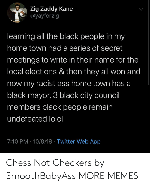 The Black People: Zig Zaddy Kane  @yayforzig  learning all the black people in my  home town had a series of secret  meetings to write in their name for the  local elections & then they all won and  now my racist ass home town has a  black mayor, 3 black city council  members black people remain  undefeated lolol  7:10 PM 10/8/19 Twitter Web App Chess Not Checkers by SmoothBabyAss MORE MEMES
