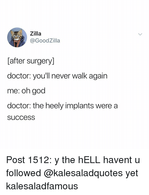 Doctor, God, and Memes: Zilla  @GoodZilla  [after surgery]  doctor. you'll never walk again  me: oh god  doctor: the heely implants were a  succesS Post 1512: y the hELL havent u followed @kalesaladquotes yet kalesaladfamous