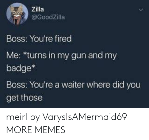 fired: Zilla  @GoodZilla  Boss: You're fired  Me: *turns in my gun and my  badge*  Boss: You're a waiter where did you  get those meirl by VarysIsAMermaid69 MORE MEMES