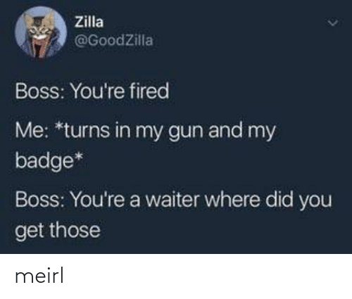 fired: Zilla  @GoodZilla  Boss: You're fired  Me: *turns in my gun and my  badge*  Boss: You're a waiter where did you  get those meirl