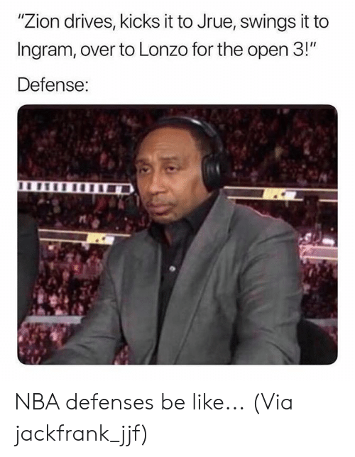 "Be Like, Nba, and Zion: ""Zion drives, kicks it to Jrue, swings it to  Ingram, over to Lonzo for the open 3!""  Defense: NBA defenses be like...  (Via jackfrank_jjf)"