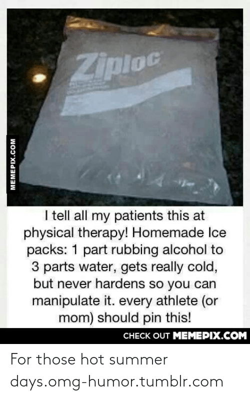 physical therapy: Ziploc  I tell all my patients this at  physical therapy! Homemade Ice  packs: 1 part rubbing alcohol to  3 parts water, gets really cold,  but never hardens so you can  manipulate it. every athlete (or  mom) should pin this!  CHECK OUT MEMEPIX.COM  MEMEPIX.COM For those hot summer days.omg-humor.tumblr.com