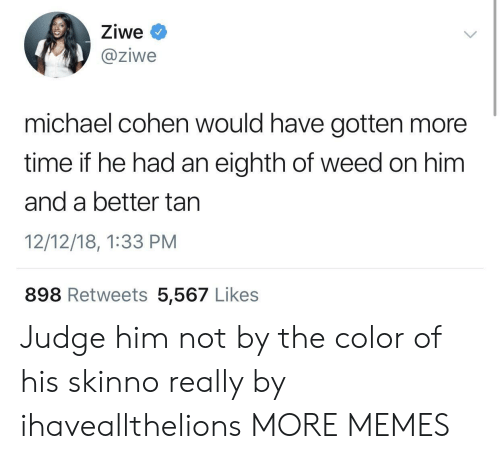 Dank, Memes, and Target: Ziwe  @ziwe  michael cohen would have gotten more  time if he had an eighth of weed on him  and a better tan  12/12/18, 1:33 PM  898 Retweets 5,567 Likes Judge him not by the color of his skinno really by ihaveallthelions MORE MEMES