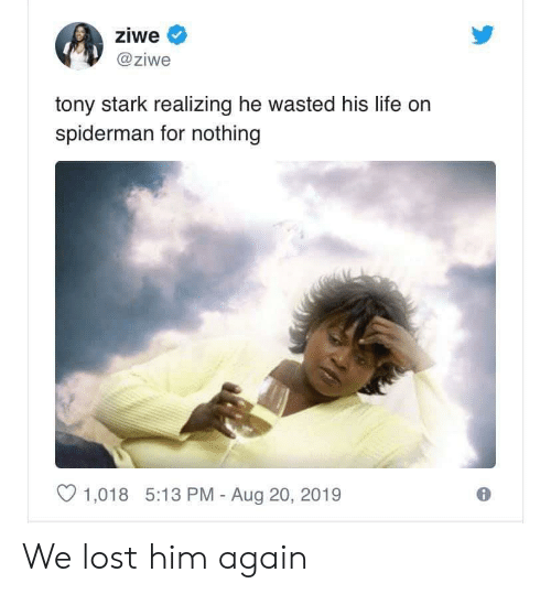 stark: ziwe  @ziwe  tony stark realizing he wasted his life on  spiderman for nothing  1,018 5:13 PM - Aug 20, 2019 We lost him again