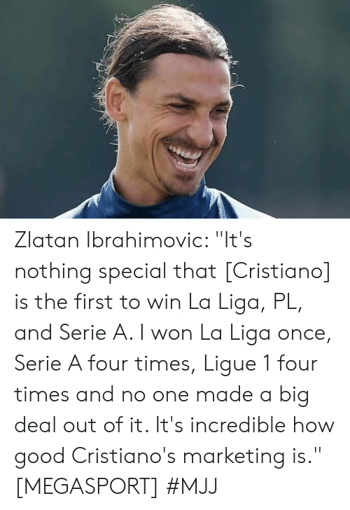 """I Won, Good, and La Liga: Zlatan Ibrahimovic: """"It's nothing special that [Cristiano] is the first to win La Liga, PL, and Serie A. I won La Liga once, Serie A four times, Ligue 1 four times and no one made a big deal out of it. It's incredible how good Cristiano's marketing is."""" [MEGASPORT]   #MJJ"""