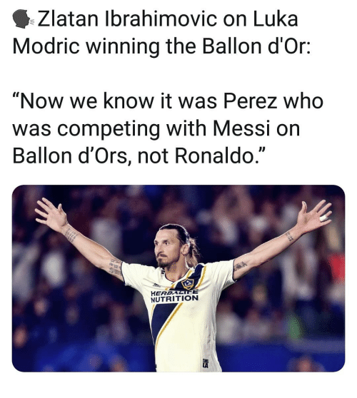 """Memes, Messi, and Ronaldo: Zlatan Ibrahimovic on Luka  Modric winning the Ballon d'Or:  """"Now we know it was Perez who  was competing with Messi on  Ballon d'Ors, not Ronaldo.""""  L)  HEREALIFE  NUTRITION"""