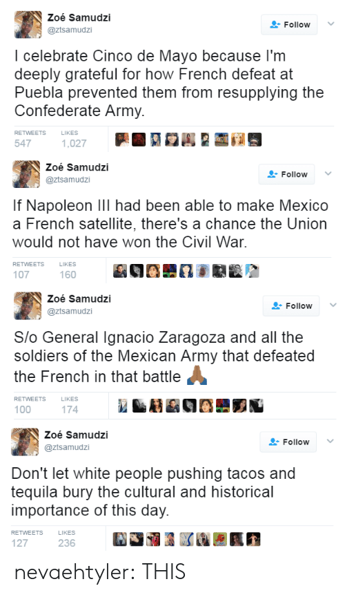 Confederate: Zoé Samudzi  @ztsamudzi  FollowV  I celebrate Cinco de Mayo because l'm  deeply grateful for how French defeat at  Puebla prevented them from resupplying the  Confederate Army.  RETWEETS  LIKES  547   Zoé Samudzi  @ztsamudzi  Follow ﹀  If Napoleon Ill had been able to make Mexico  a French satellite, there's a chance the Union  would not have won the Civil War  RETWEETS  LIKES  107  160   Zoé Samudzi  @ztsamudzi  Follow  Slo General Ignacio Zaragoza and all the  soldiers of the Mexican Army that defeated  the French in that battle  RETWEETS  LIKES  100  174   Zoé Samudzi  @ztsamudzi  Follow  Don't let white people pushing tacos and  tequila bury the cultural and historical  importance of this day.  RETWEETS  LIKES  127  236 nevaehtyler: THIS