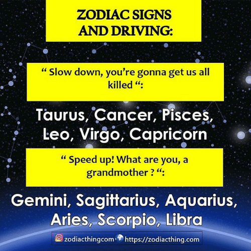 "Astrology Memes: ZODIAC SIGNS  AND DRIVING:  ""Slow down, you're gonna get us all  killed "":  Taurus, Cancer, Pisces,  Leo, Virgo, Capricorn  ""Speed up! What are you, a  grandmother ? ""  Gemini, Sagittarius, Aquarius,  Aries, Scorpio, Libra  zodiacthingcom https://zodiacthing.com"
