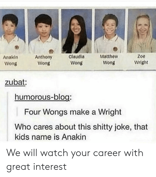 Blog, Kids, and Watch: Zoe  Claudia  Matthew  Anakin  Anthony  Wong  Wright  Wong  Wong  Wong  zubat:  humorous-blog:  Four Wongs make a Wright  Who cares about this shitty joke, that  kids name is Anakin We will watch your career with great interest