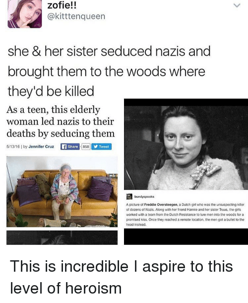 aspirated: zofie!!  @kittten queen  she & her sister seduced nazis and  brought them to the woods where  they'd be killed  As a teen, this elderly  woman led nazis to their  deaths by seducing them  5/13/16 l by  Jennifer Cruz  Share  3858 y Tweet  bundy spooks  A picture of Freddie Oversteegen, a Dutch girl who was the unsuspecting killer  of dozens of Nazis. Along with her friend Hannie and her sister Truus, the girls  worked with a team from the Dutch Resistance to lure men into the woods for a  promised kiss. Once they reached a remote location, the men got a bullet to the  head instead This is incredible I aspire to this level of heroism