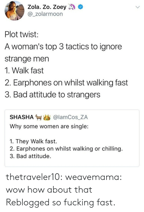 Bad, Fucking, and Tumblr: Zola. Zo. Zoey  @_zolarmoon  Plot twist:  A woman's top 3 tactics to ignore  strange men  1. Walk fast  2. Earphones on whilst walking fast  3. Bad attitude to strangers  SHASHA匉幽@lamCos.ZA  Why some women are single:  1. They Walk fast.  2. Earphones on whilst walking or chilling.  3. Bad attitude. thetraveler10:  weavemama: wow how about that  Reblogged so fucking fast.