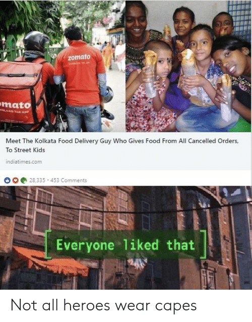 Cancelled: Zomato  mato  w  OAD THE APP  Meet The Kolkata Food Delivery Guy Who Gives Food From All Cancelled Orders,  To Street Kids  indiatimes.com  28,335 453 Comments  Everyone 1iked that Not all heroes wear capes
