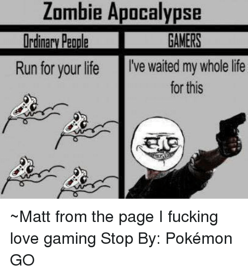 love game: Zombie Apocalypse  Run for your life  I've waited my whole life  for this ~Matt from the page I fucking love gaming Stop By: Pokémon GO