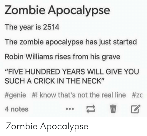 """Robin Williams, The Real, and Zombie: Zombie Apocalypse  The year is 2514  The zombie apocalypse has just started  Robin Williams rises from his grave  """"FIVE HUNDRED YEARS WILL GIVE YOU  SUCH A CRICK IN THE NECK""""  #genie #1 know that's not the real line #zc  4 notes  壶 区 Zombie Apocalypse"""