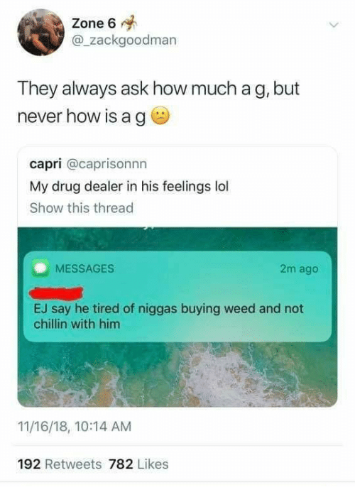 Drug Dealer, Lol, and Weed: Zone 6  @_zackgoodman  They always ask how much a g, but  never how is a g  capri @caprisonnn  My drug dealer in his feelings lol  Show this thread  MESSAGES  2m ago  EJ say he tired of niggas buying weed and not  chillin with him  11/16/18, 10:14 AM  192 Retweets 782 Likes