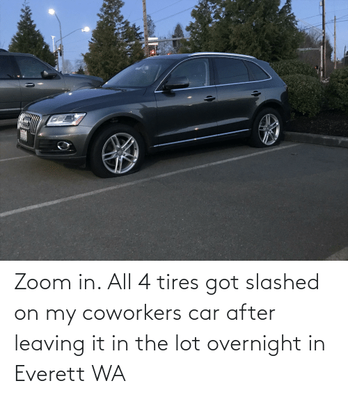 Zoom, Coworkers, and Got: Zoom in. All 4 tires got slashed on my coworkers car after leaving it in the lot overnight in Everett WA