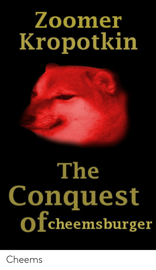 conquest: Zoomer  Kropotkin  The  Conquest  ofcheemsburger Cheems