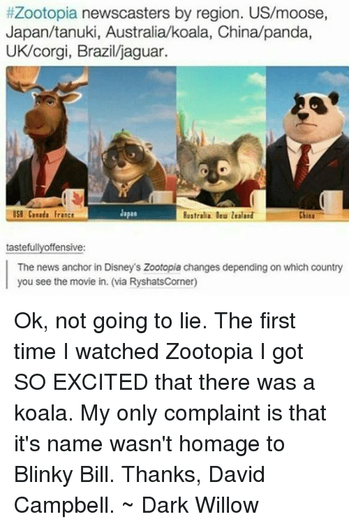 Koalaing:  #Zootopia newscasters by region. US/moose,  Japan/tanuki, Australia koala, China/panda,  UK/corgi, Brazil/jaguar  Japan  USE Cueada Frantt  China  tastefully offensive:  The news anchor in Disney's Zootopia changes depending on which country  you see the movie in. (via RyshatsCorner) Ok, not going to lie. The first time I watched Zootopia I got SO EXCITED that there was a koala. My only complaint is that it's name wasn't homage to Blinky Bill. Thanks, David Campbell. ~ Dark Willow