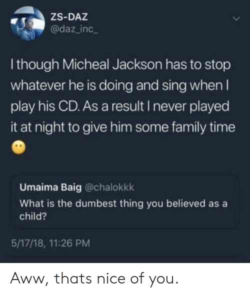 Aww, Family, and Time: ZS-DAZ  @daz_inc  I though Micheal Jackson has to stop  whatever he is doing and sing when l  play his CD. As a result I never played  it at night to give him some family time  Umaima Baig @chalokkk  What is the dumbest thing you believed as a  child?  5/17/18, 11:26 PM Aww, thats nice of you.