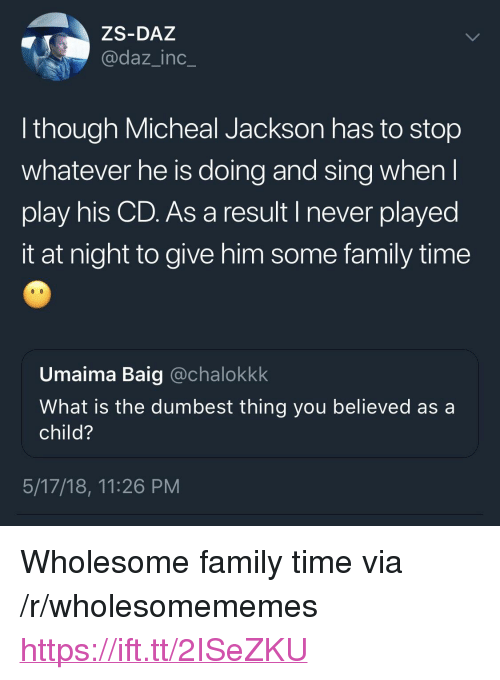"Family, Time, and What Is: ZS-DAZ  @daz_inc_  l though Micheal Jackson has to stop  whatever he is doing and sing when  play his CD. As a result I never played  it at night to give him some family time  Umaima Baig @chalokkk  What is the dumbest thing you believed as a  child?  5/17/18, 11:26 PM <p>Wholesome family time via /r/wholesomememes <a href=""https://ift.tt/2ISeZKU"">https://ift.tt/2ISeZKU</a></p>"