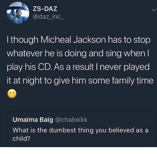 Family, Time, and What Is: ZS-DAZ  @daz_inc_  l though Micheal Jackson has to stop  whatever he is doing and sing when l  play his CD. As a result I never played  it at night to give him some family time  Umaima Baig @chalokkk  What is the dumbest thing you believed as a  child?