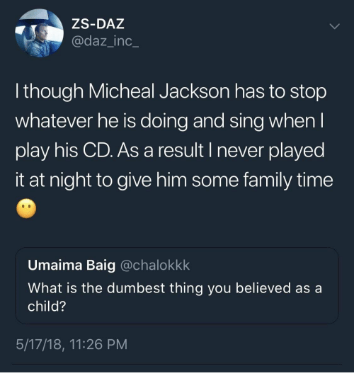 micheal jackson: ZS-DAZ  @daz_inc_  though Micheal Jackson has to stop  whatever he is doing and sing whenl  play his CD. As a result I never played  it at night to give him some family time  Umaima Baig @chalokkk  What is the dumbest thing you believed as a  child?  5/17/18, 11:26 PM