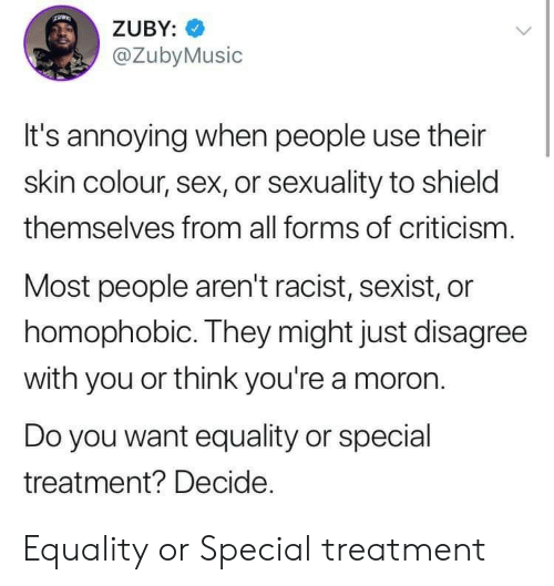 shield: ZUBY:  @ZubyMusic  It's annoying when people use their  skin colour, sex, or sexuality to shield  themselves from all forms of criticism.  Most people aren't racist, sexist, or  homophobic. They might just disagree  with you or think you're a moron  Do you want equality or special  treatment? Decide. Equality or Special treatment