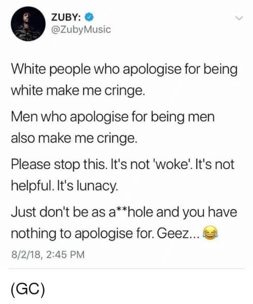 Being White: ZUBY:  @ZubyMusic  White people who apologise for being  white make me cringe.  Men who apologise for being men  also make me cringe.  Please stop this. It's not 'woke'. It's not  helpful. It's lunacy.  Just don't be as a*hole and you have  nothing to apologise for. Geez...  8/2/18, 2:45 PM (GC)
