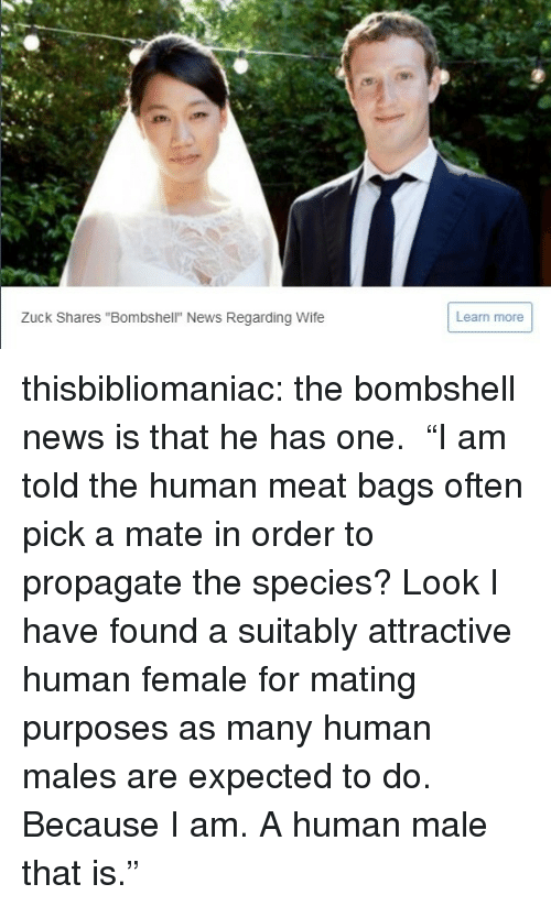 """News, Tumblr, and Blog: Zuck Shares """"Bombshell"""" News Regarding Wife  Learn more thisbibliomaniac:  the bombshell news is that he has one.  """"I am told the human meat bags often pick a mate in order to propagate the species? Look I have found a suitably attractive human female for mating purposes as many human males are expected to do. Because I am. A human male that is."""""""