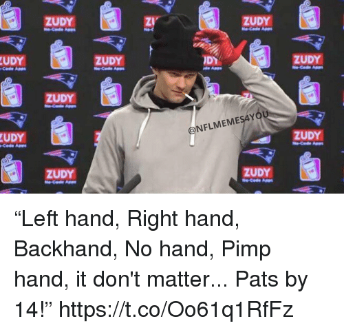 "ags: ZUDY  ZUDY  UDY  ZUDY  Code Ags  ZUDY  ZUDY  OU  UDY  @NFLMEMESAY  Code Aes  ZUDY  ZUDY  ZUDY ""Left hand, Right hand, Backhand, No hand, Pimp hand, it don't matter... Pats by 14!"" https://t.co/Oo61q1RfFz"