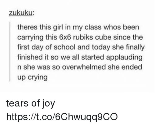 Cubing: zukuku  theres this girl in my class whos been  carrying this 6x6 rubiks cube since the  first day of school and today she finally  finished it so we all started applauding  n she was so overwhelmed she ended  up crying tears of joy https://t.co/6Chwuqq9CO