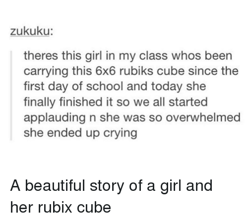 first day of school: zukuku:  theres this girl in my class whos been  carrying this 6x6 rubiks cube since the  first day of school and today she  finally finished it so we all started  applauding n she was so overwhelmed  she ended up crying A beautiful story of a girl and her rubix cube