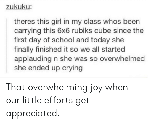 first day of school: zukuku:  theres this girl in my class whos been  carrying this 6x6 rubiks cube since the  first day of school and today she  finally finished it so we all started  applauding n she was so overwhelmed  she ended up crying That overwhelming joy when our little efforts get appreciated.