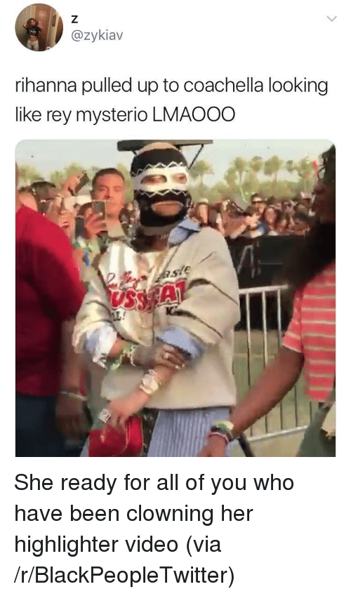 vss: @zykiav  rihanna pulled up to coachella looking  like rey mysterio LMAOOO  VSS <p>She ready for all of you who have been clowning her highlighter video (via /r/BlackPeopleTwitter)</p>