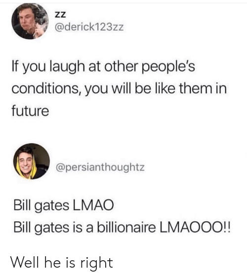Be Like, Bill Gates, and Future: zZ  @derick123zz  If you laugh at other people's  conditions, you will be like them in  future  @persianthoughtz  Bill gates LMAO  Bill gates is a billionaire LMAOOO!! Well he is right