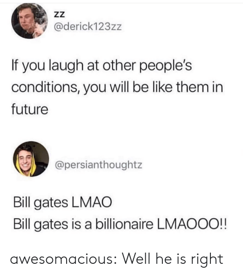 Be Like, Bill Gates, and Future: zZ  @derick123zz  If you laugh at other people's  conditions, you will be like them in  future  @persianthoughtz  Bill gates LMAO  Bill gates is a billionaire LMAOOO!! awesomacious:  Well he is right