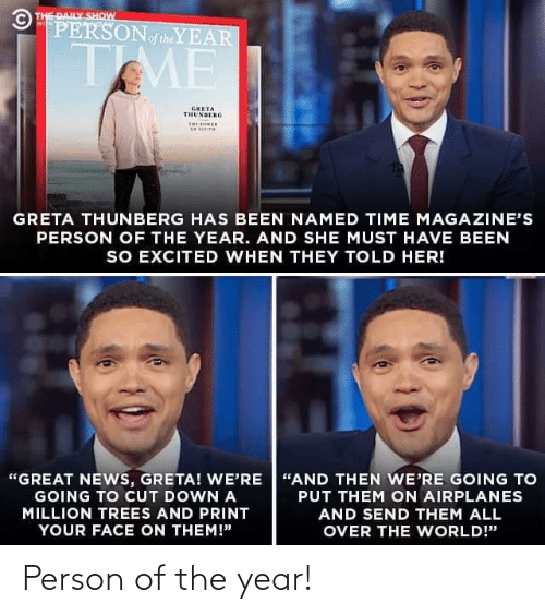 "Print: © THE DAILY SHOW  PERSONoftheYEAR  WITH  TME  GRETA  THUNBERG  THE OER  GRETA THUNBERG HAS BEEN NAMED TIME MAGAZINE'S  PERSON OF THE YEAR. AND SHE MUST HAVE BEEN  SO EXCITED WHEN THEY TOLD HER!  ""GREAT NEWS, GRETA! WE'RE ""AND THEN WE'RE GOING TO  GOING TO CUT DOWN A  PUT THEM ON AIRPLANES  MILLION TREES AND PRINT  AND SEND THEM ALL  YOUR FACE ON THEM!""  OVER THE WORLD!"" Person of the year!"